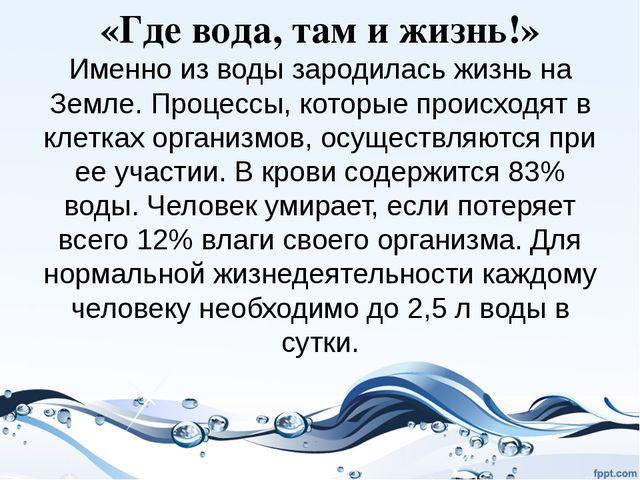 «Где вода, там и жизнь!» Именно из воды зародилась жизнь на Земле. Процессы,...