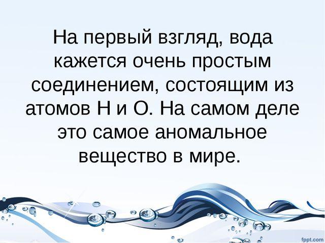 На первый взгляд, вода кажется очень простым соединением, состоящим из атомов...