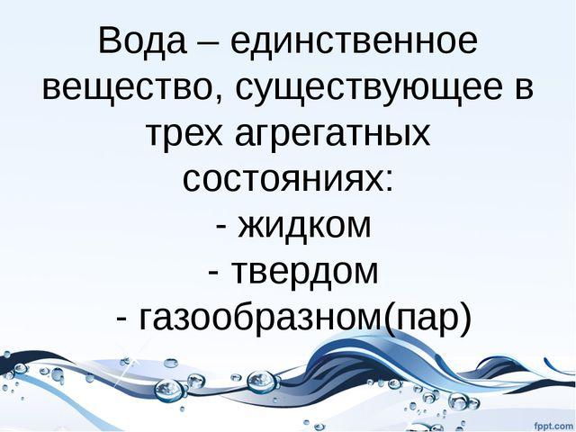 Вода – единственное вещество, существующее в трех агрегатных состояниях: - жи...