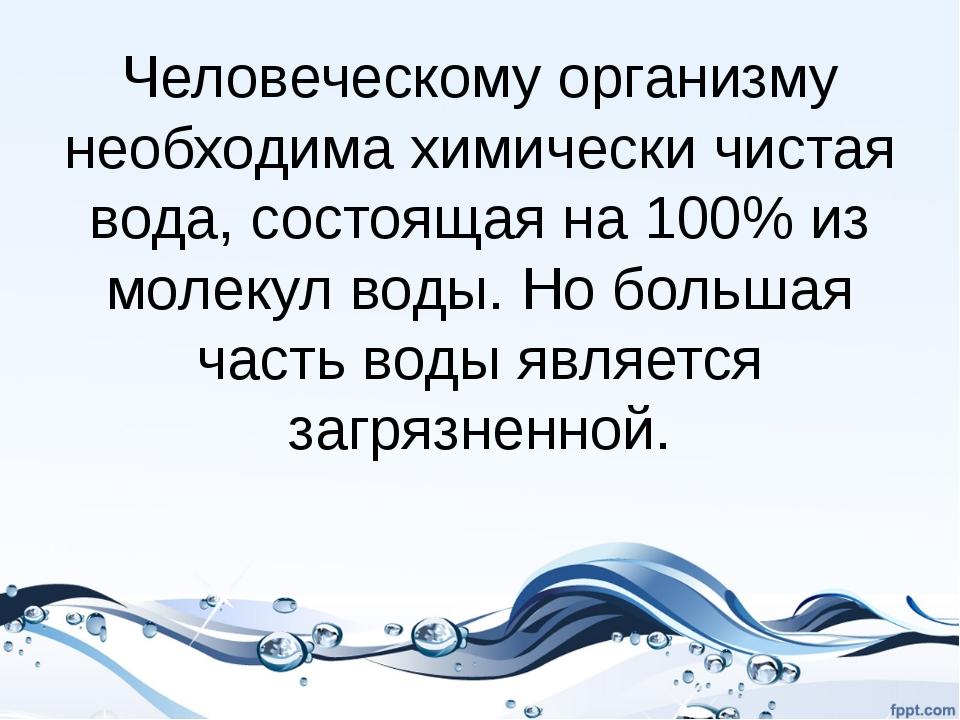 Человеческому организму необходима химически чистая вода, состоящая на 100% и...