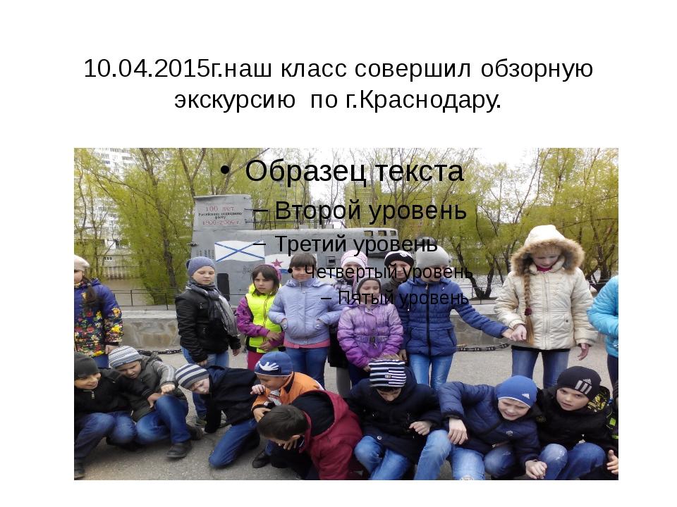 10.04.2015г.наш класс совершил обзорную экскурсию по г.Краснодару.