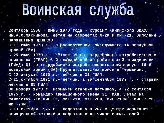 Сентябрь 1966 - июнь 1970 года - курсант Качинского ВВАУЛ им.А.Ф.Мясникова, л...