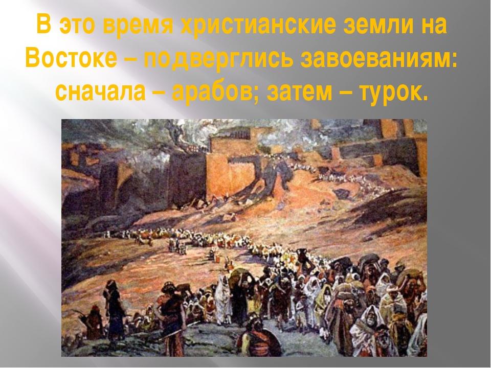 В это время христианские земли на Востоке – подверглись завоеваниям: сначала...