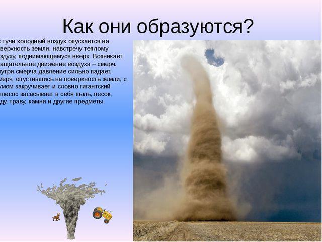 Как они образуются? Из тучи холодный воздух опускается на поверхность земли,...