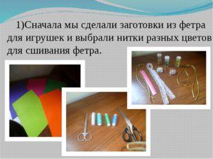 Сначала мы сделали заготовки из фетра для игрушек и выбрали нитки разных цвет