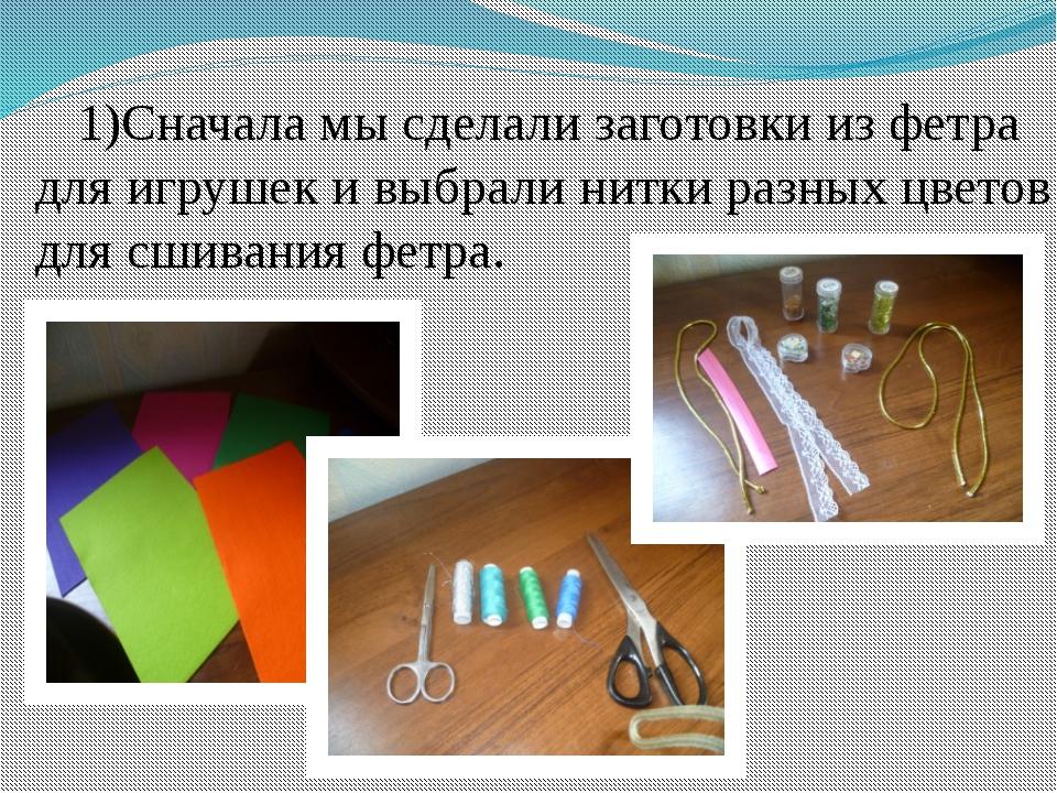 Сначала мы сделали заготовки из фетра для игрушек и выбрали нитки разных цвет...