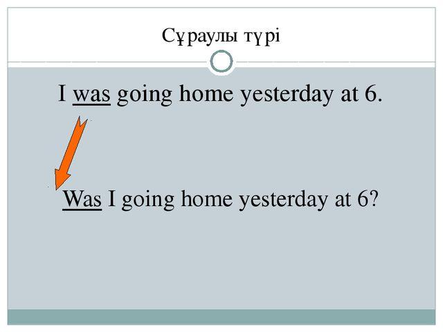 Сұраулы түрі I was going home yesterday at 6. Was I going home yesterday at 6?