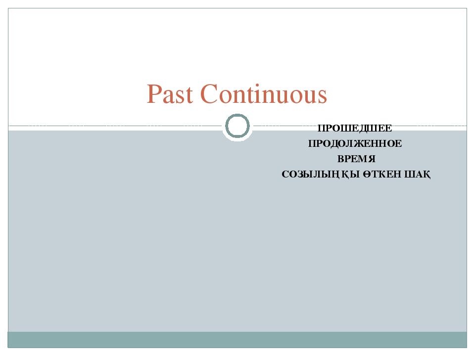 ПРОШЕДШЕЕ ПРОДОЛЖЕННОЕ ВРЕМЯ СОЗЫЛЫҢҚЫ ӨТКЕН ШАҚ Past Continuous