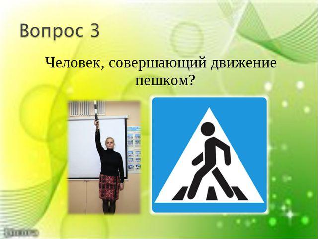 Человек, совершающий движение пешком?