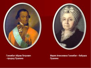 Ганнибал Абрам Петрович - прадед Пушкина Мария Алексеевна Ганнибал – бабушка