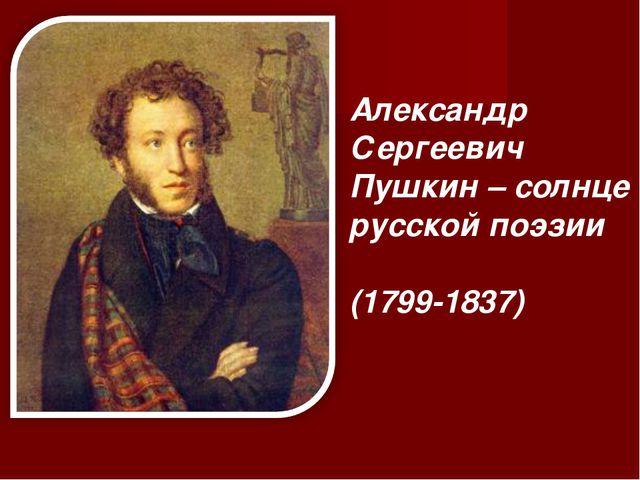 Александр Сергеевич Пушкин – солнце русской поэзии (1799-1837)
