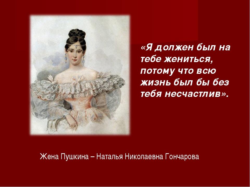 Жена Пушкина – Наталья Николаевна Гончарова «Я должен был на тебе жениться, п...