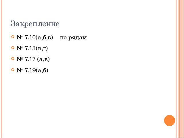 Закрепление № 7.10(а,б,в) – по рядам № 7.13(в,г) № 7.17 (а,в) № 7.19(а,б)