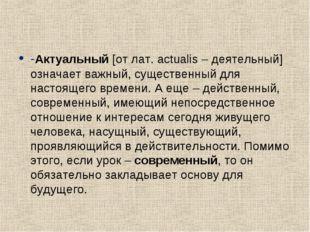-Актуальный [от лат. actualis – деятельный] означает важный, существенный для