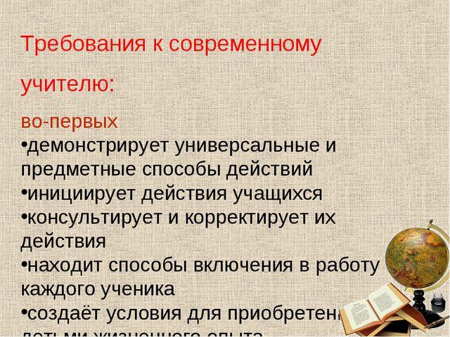 Требования к современному учителю: во-первых демонстрирует универсальные и пр...