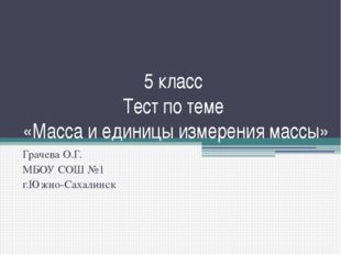 5 класс Тест по теме «Масса и единицы измерения массы» Грачева О.Г. МБОУ СОШ