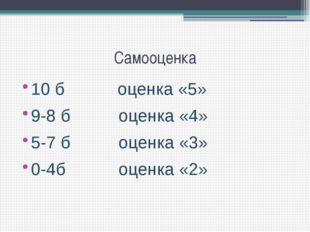 Самооценка 10 б оценка «5» 9-8 б оценка «4» 5-7 б оценка «3» 0-4б оценка «2»