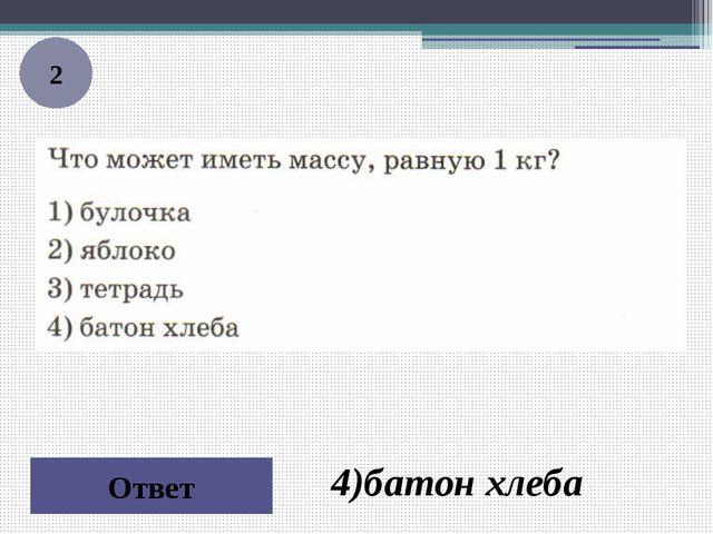 2 Ответ 4)батон хлеба