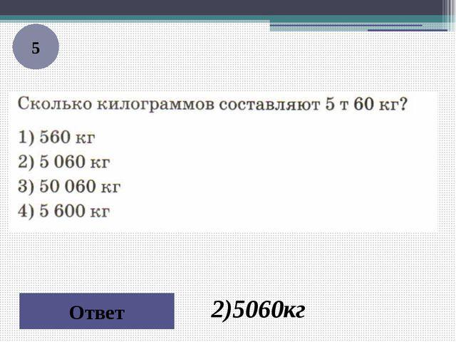 5 Ответ 2)5060кг