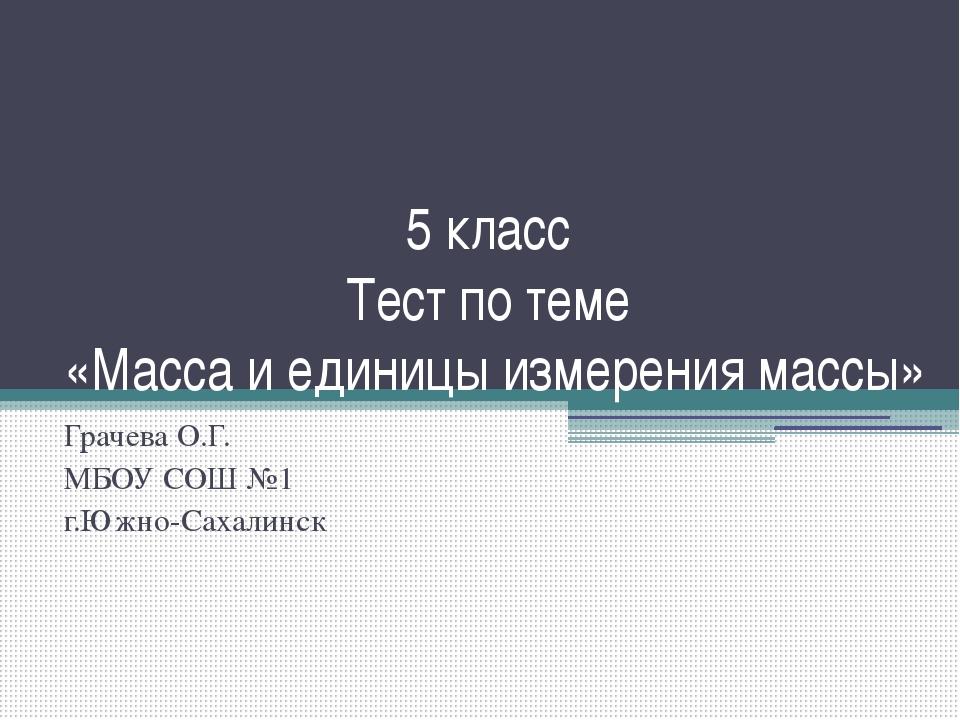 5 класс Тест по теме «Масса и единицы измерения массы» Грачева О.Г. МБОУ СОШ...