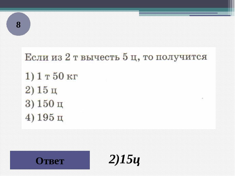 8 Ответ 2)15ц