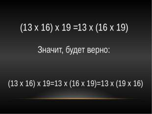 (13 х 16) х 19 = 13 х (16 х 19) Значит, будет верно: (13 х 16) х 19=13 х (16