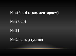 № 413 а, б (с комментарием)  №415 а, б №411 №424 а, в, д (устно)