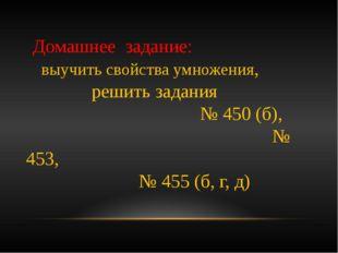 Домашнее задание: выучить свойства умножения, решить задания № 450 (б), № 45