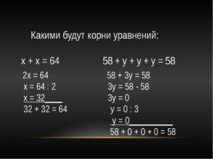 Какими будут корни уравнений: х + х = 64 58 + у + у + у = 58 2х = 64 58 + 3у