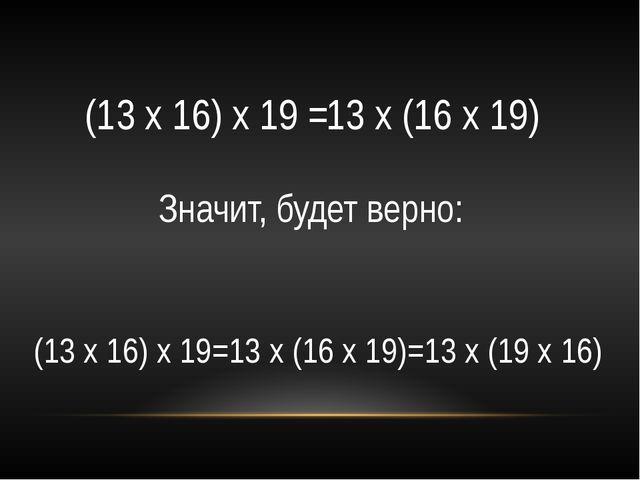 (13 х 16) х 19 = 13 х (16 х 19) Значит, будет верно: (13 х 16) х 19=13 х (16...
