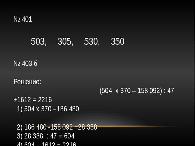 № 401 503, 305, 530, 350 № 403 б Решение: (504 х 370 – 158 092) : 47 +1612 =...