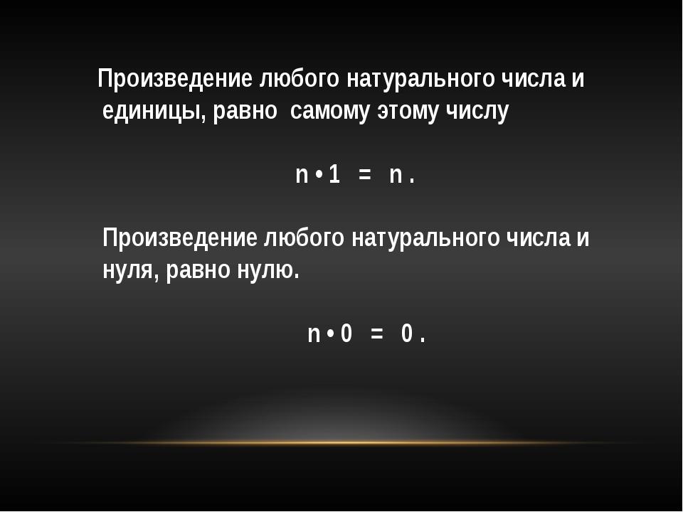 Произведение любого натурального числа и единицы, равносамому этому числу...