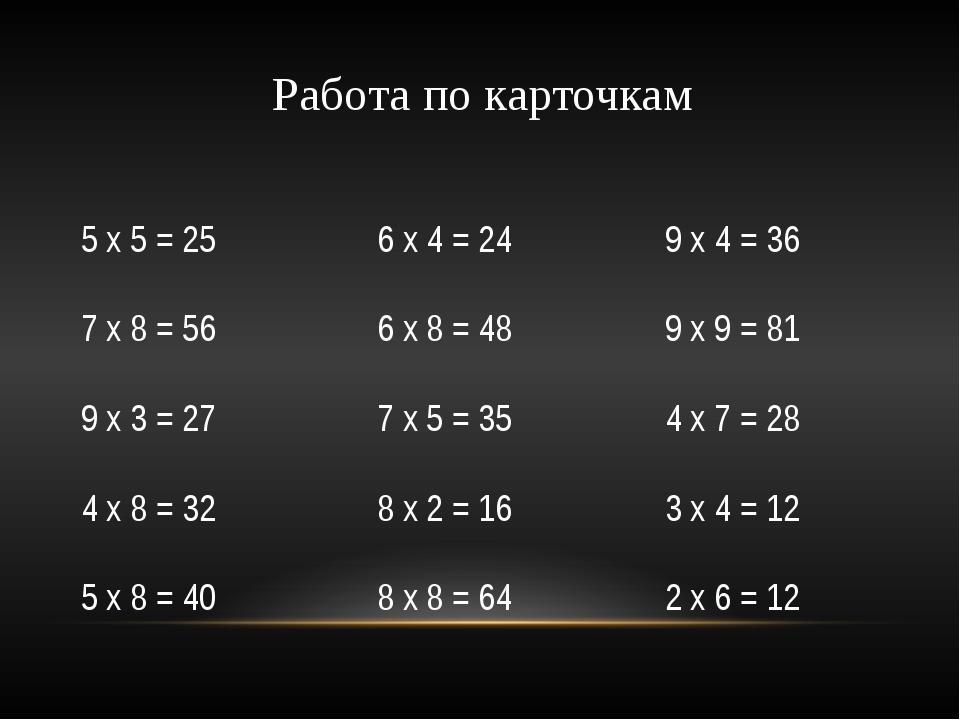 5 х 5 = 25 6 х 4 = 24 9 х 4 = 36 7 х 8 = 56 6 х 8 = 48 9 х 9 = 81 9 х 3 = 27...