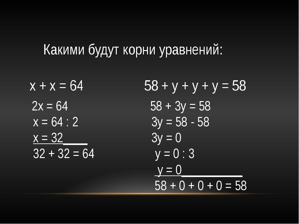 Какими будут корни уравнений: х + х = 64 58 + у + у + у = 58 2х = 64 58 + 3у...
