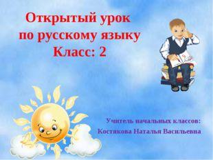 Учитель начальных классов: Костякова Наталья Васильевна Открытый урок по русс