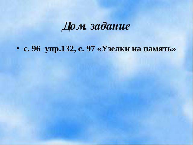 Дом. задание с. 96 упр.132, с. 97 «Узелки на память»