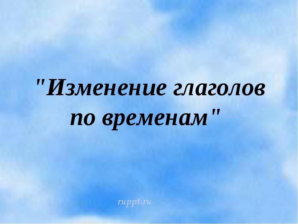 """""""Изменение глаголов по временам"""" ruppt.ru"""