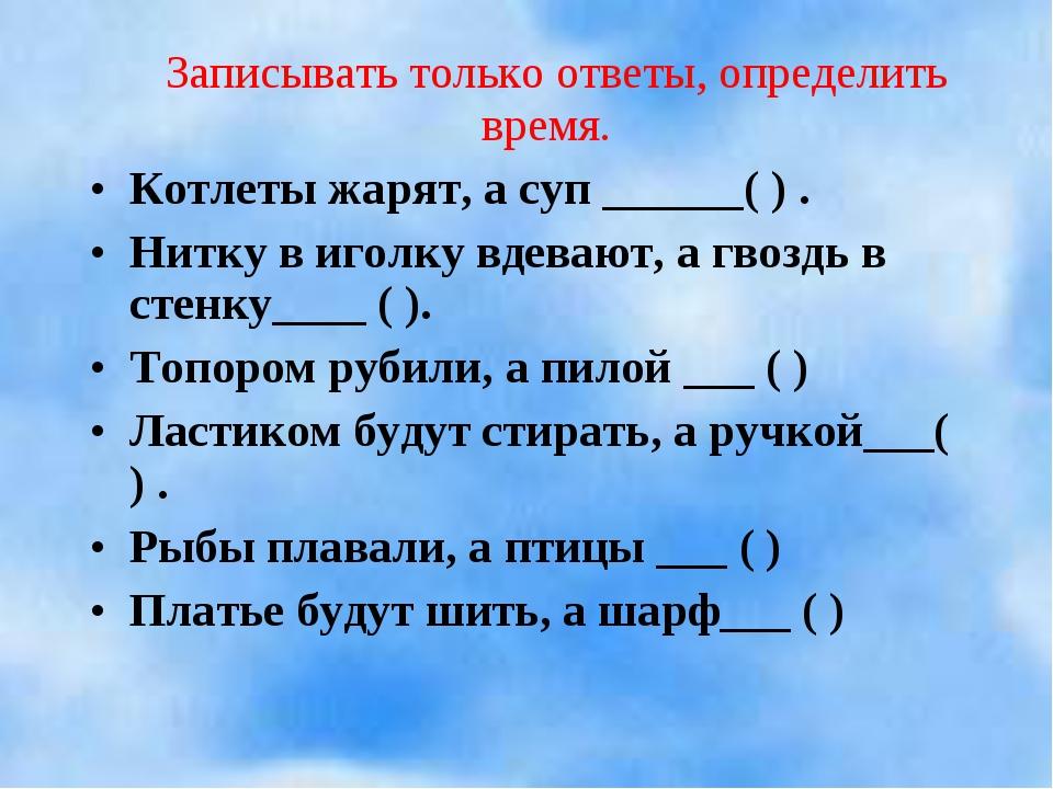 Записывать только ответы, определить время. Котлеты жарят, а суп ______( ) ....
