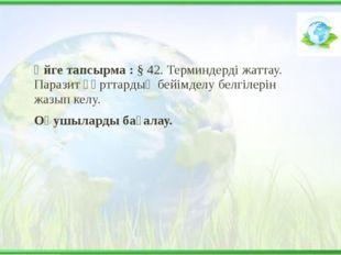 Үйге тапсырма : § 42. Терминдерді жаттау. Паразит құрттардың бейімделу белгіл