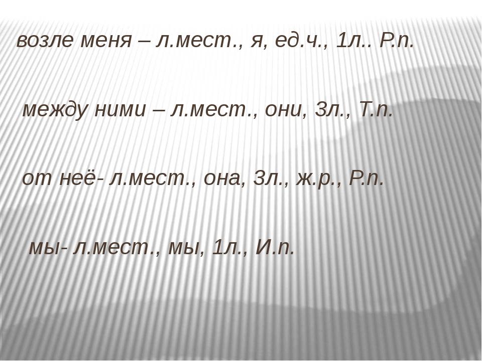 возле меня – л.мест., я, ед.ч., 1л.. Р.п. между ними – л.мест., они, 3л., Т....
