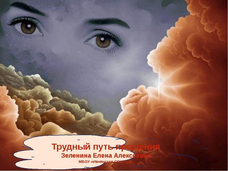 Трудный путь прощения Зеленина Елена Алексеевна МБОУ «Ивнянская СОШ №1»