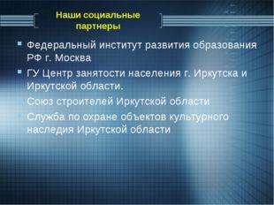 Наши социальные партнеры Федеральный институт развития образования РФ г. Моск