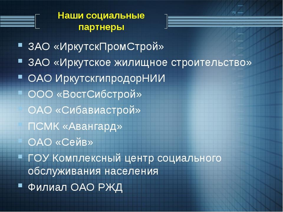 Наши социальные партнеры ЗАО «ИркутскПромСтрой» ЗАО «Иркутское жилищное строи...