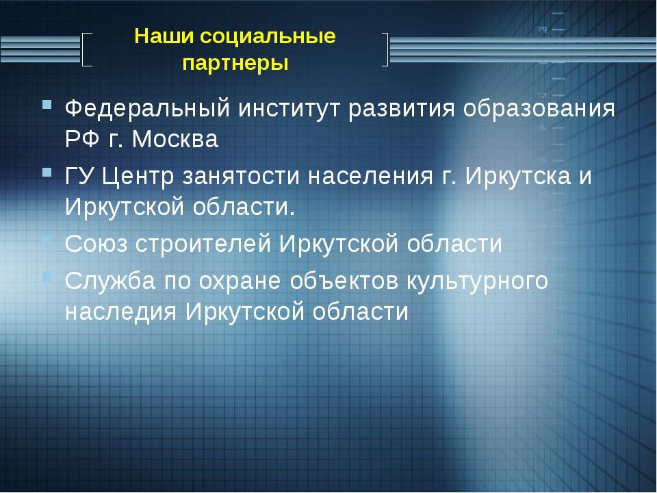Наши социальные партнеры Федеральный институт развития образования РФ г. Моск...