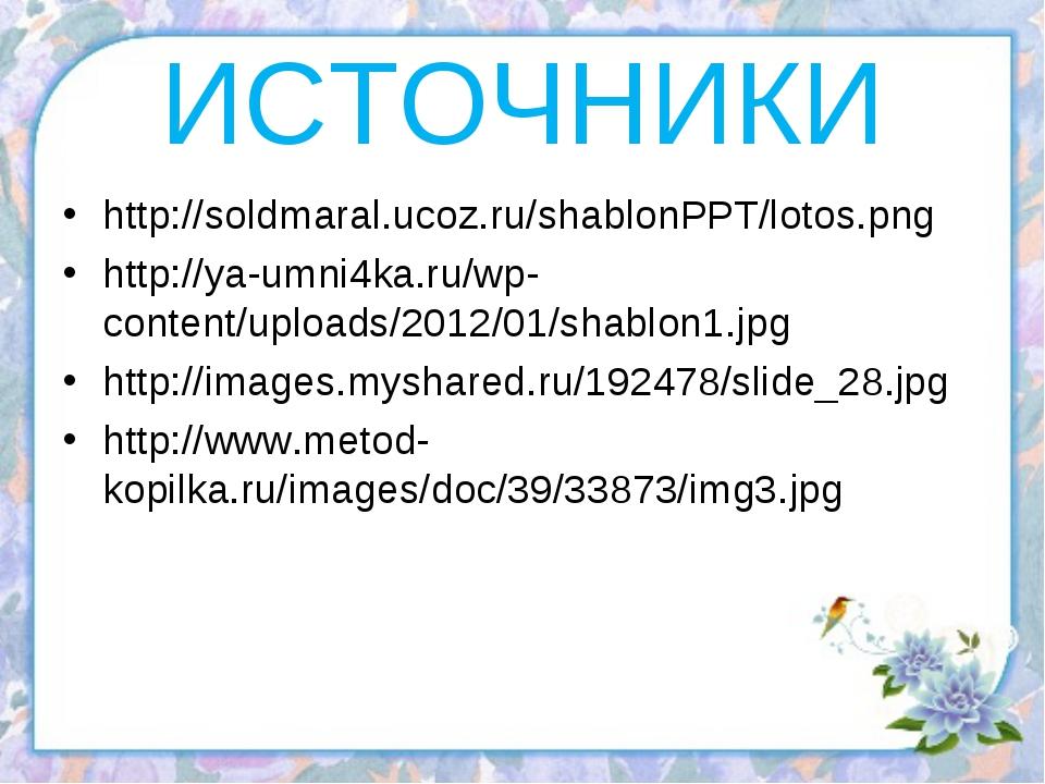ИСТОЧНИКИ http://soldmaral.ucoz.ru/shablonPPT/lotos.png http://ya-umni4ka.ru/...