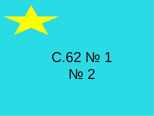 С.62 № 1 № 2