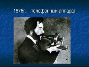 1876г. – телефонный аппарат