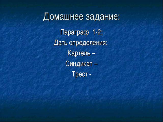 Домашнее задание: Параграф 1-2; Дать определения: Картель – Синдикат – Трест -