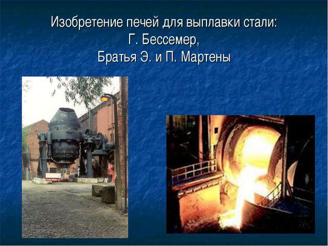 Изобретение печей для выплавки стали: Г. Бессемер, Братья Э. и П. Мартены