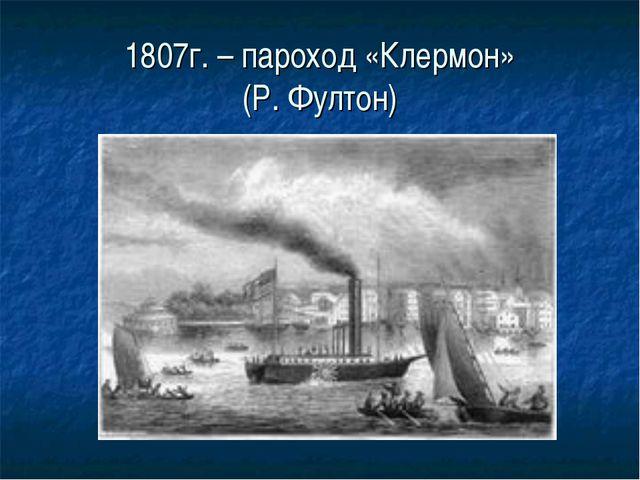 1807г. – пароход «Клермон» (Р. Фултон)